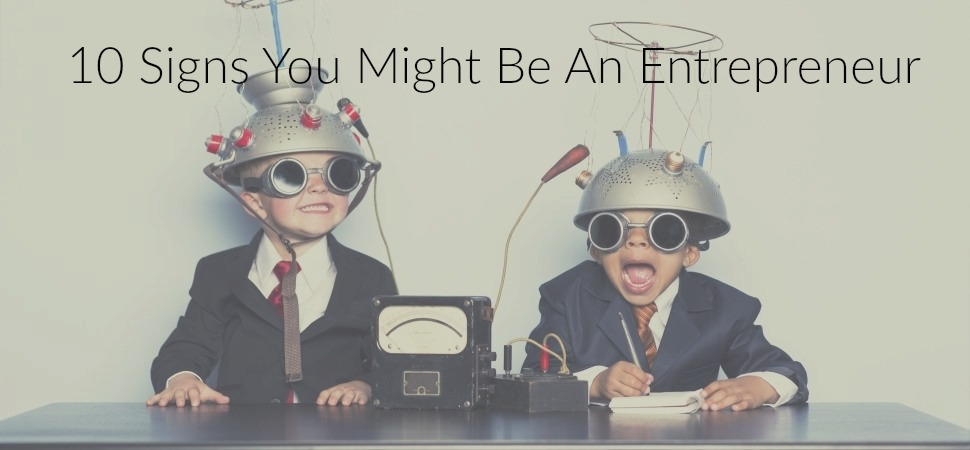 10 Signs You Might Be An Entrepreneur